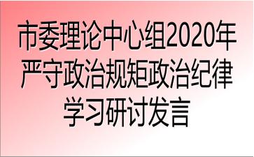 市委理论中心组2020年严守政治规矩政治纪律学习研讨发言