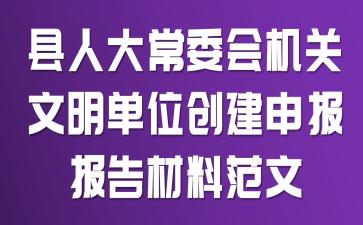县人大常委会机关文明单位创建申报报告材料范文